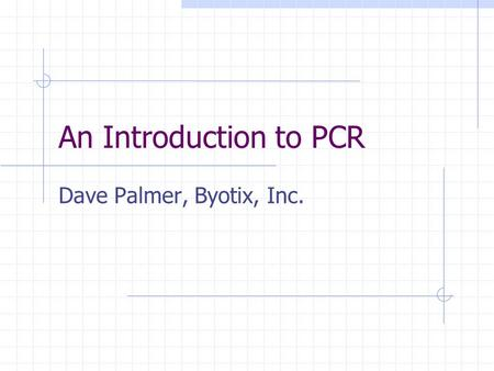 An Introduction to PCR Dave Palmer, Byotix, Inc..