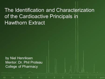 The Identification and Characterization of the Cardioactive Principals in Hawthorn Extract by Niel Henriksen Mentor: Dr. Phil Proteau College of Pharmacy.