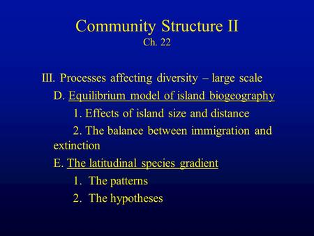 Community Structure II Ch. 22 III. Processes affecting diversity – large scale D. Equilibrium model of island biogeography 1. Effects of island size and.