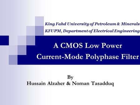 A CMOS Low Power Current-Mode Polyphase Filter By Hussain Alzaher & Noman Tasadduq King Fahd University of Petroleum & Minerals KFUPM, Department of Electrical.