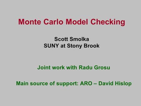 Monte Carlo Model Checking Scott Smolka SUNY at Stony Brook Joint work with Radu Grosu Main source of support: ARO – David Hislop.