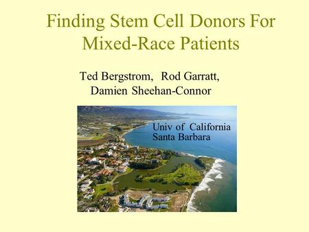 Finding Stem Cell Donors For Mixed-Race Patients Ted Bergstrom, Rod Garratt, Damien Sheehan-Connor Univ of California Santa Barbara.