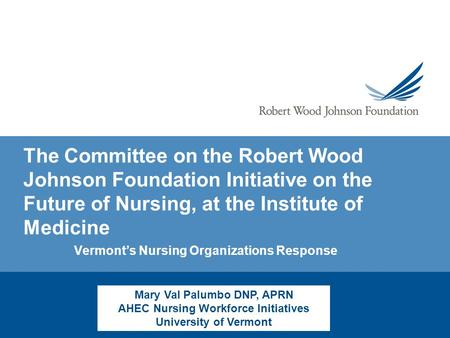 The Committee on the Robert Wood Johnson Foundation Initiative on the Future of Nursing, at the Institute of Medicine Vermont's Nursing Organizations Response.