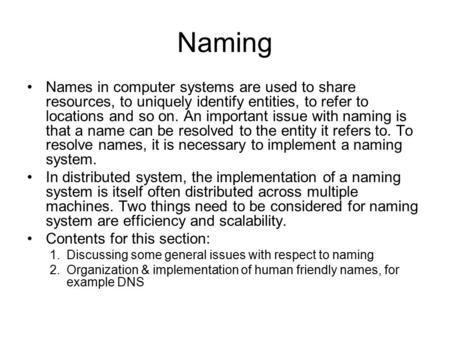 Naming Names in computer systems are used to share resources, to uniquely identify entities, to refer to locations and so on. An important issue with naming.