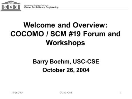 University of Southern California Center for Software Engineering CSE USC 110/26/2004©USC-CSE Welcome and Overview: COCOMO / SCM #19 Forum and Workshops.