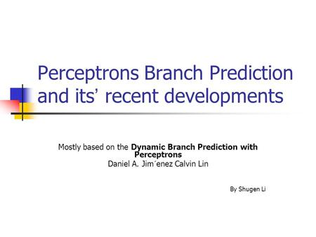 Perceptrons Branch Prediction and its ' recent developments Mostly based on the Dynamic Branch Prediction with Perceptrons Daniel A. Jim´enez Calvin Lin.