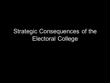 "Strategic Consequences of the Electoral College. Rules Each state appoints ""Electors"" equal to the number of combined seats in the House and Senate Electors."