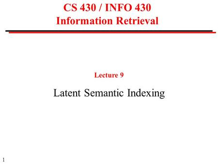 1 CS 430 / INFO 430 Information Retrieval Lecture 9 Latent Semantic Indexing.