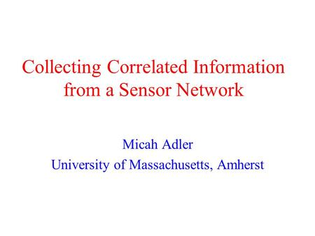 Collecting Correlated Information from a Sensor Network Micah Adler University of Massachusetts, Amherst.