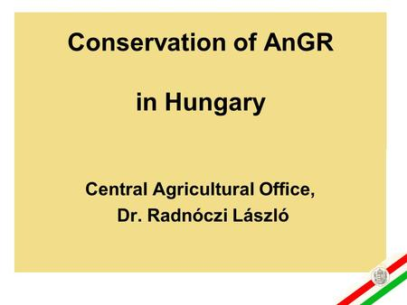 Conservation of AnGR in Hungary Central Agricultural Office, Dr. Radnóczi László.