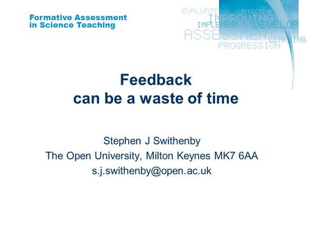 Formative Assessment in Science Teaching Feedback can be a waste of time Stephen J Swithenby The Open University, Milton Keynes MK7 6AA