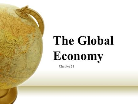 The Global Economy Chapter 21. Global Integration Global integration- interdependency among countries (relying on one another) One reason for this increase.