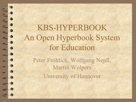 KBS-HYPERBOOK An Open Hyperbook System for Education Peter Fröhlich, Wolfgang Nejdl, Martin Wolpers University of Hannover.