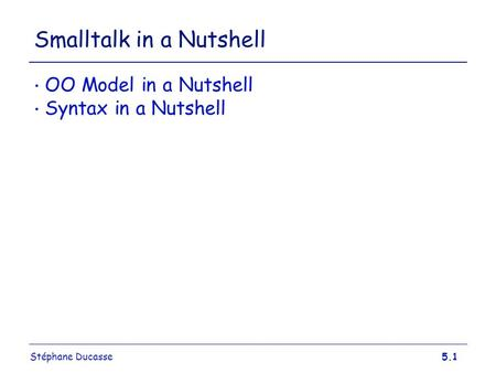Stéphane Ducasse5.1 Smalltalk in a Nutshell OO Model in a Nutshell Syntax in a Nutshell.