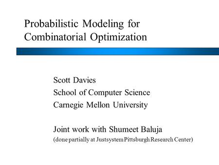 Probabilistic Modeling for Combinatorial Optimization Scott Davies School of Computer Science Carnegie Mellon University Joint work with Shumeet Baluja.