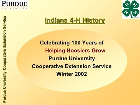 Purdue University Cooperative Extension Service Indiana 4-H History Celebrating 100 Years of Helping Hoosiers Grow Purdue University Cooperative Extension.