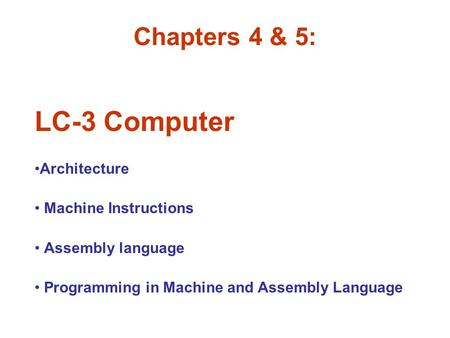 Chapters 4 & 5: LC-3 Computer Architecture Machine Instructions Assembly language Programming in Machine and Assembly Language.