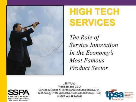 © SSPA and TPSA 2006 HIGH TECH SERVICES The Role of Service Innovation In the Economy's Most Famous Product Sector J.B. Wood President and CEO Service.
