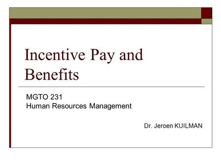 Incentive Pay and Benefits MGTO 231 Human Resources Management Dr. Jeroen KUILMAN.