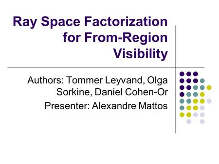 Ray Space Factorization for From-Region Visibility Authors: Tommer Leyvand, Olga Sorkine, Daniel Cohen-Or Presenter: Alexandre Mattos.