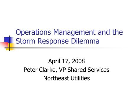 Operations Management and the Storm Response Dilemma April 17, 2008 Peter Clarke, VP Shared Services Northeast Utilities.