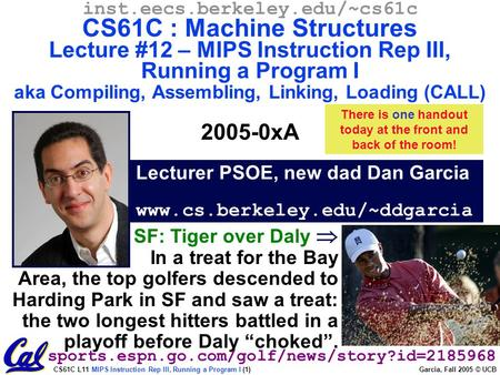 CS61C L11 MIPS Instruction Rep III, Running a Program I (1) Garcia, Fall 2005 © UCB Lecturer PSOE, new dad Dan Garcia www.cs.berkeley.edu/~ddgarcia inst.eecs.berkeley.edu/~cs61c.