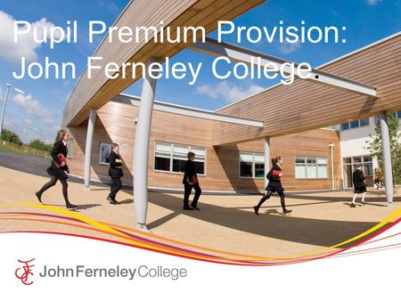 Pupil Premium Provision: John Ferneley College.. John Ferneley College  John Ferneley College is an 11 – 16 secondary school in the Market town of Melton.