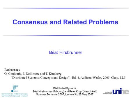 Consensus and Related Problems Béat Hirsbrunner References G. Coulouris, J. Dollimore and T. Kindberg Distributed Systems: Concepts and Design, Ed. 4,