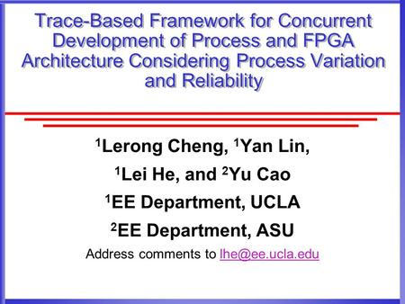 Trace-Based Framework for Concurrent Development of Process and FPGA Architecture Considering Process Variation and Reliability 1 Lerong Cheng, 1 Yan Lin,