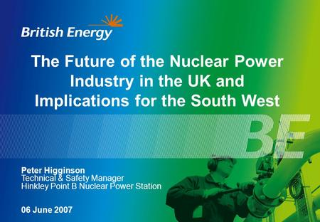 The Future of the Nuclear Power Industry in the UK and Implications for the South West Peter Higginson Technical & Safety Manager Hinkley Point B Nuclear.