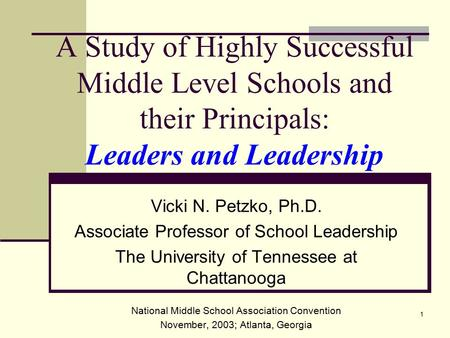 1 A Study of Highly Successful Middle Level Schools and their Principals: Leaders and Leadership Vicki N. Petzko, Ph.D. Associate Professor of School Leadership.