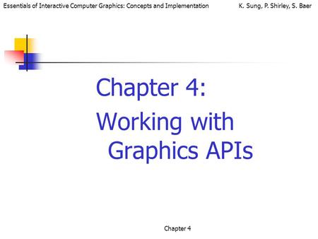 Essentials of Interactive Computer Graphics: Concepts and Implementation K. Sung, P. Shirley, S. Baer Chapter 4 Chapter 4: Working with Graphics APIs.