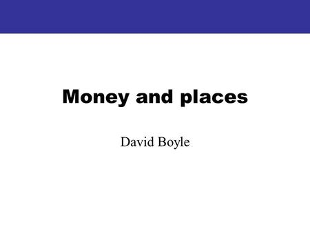Money and places David Boyle. I Money: where it comes from, where does it go?