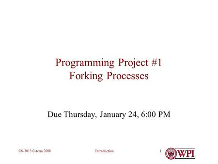 IntroductionCS-3013 C-term 20081 Programming Project #1 Forking Processes Due Thursday, January 24, 6:00 PM.