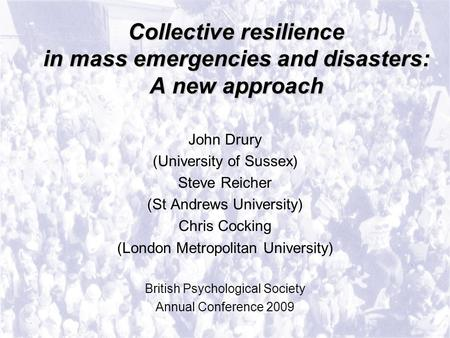 Collective resilience in mass emergencies and disasters: A new approach John Drury (University of Sussex) Steve Reicher (St Andrews University) Chris Cocking.