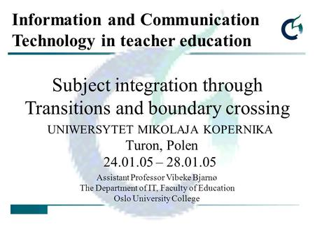 UNIWERSYTET MIKOLAJA KOPERNIKA Turon, Polen 24.01.05 – 28.01.05 Subject integration through Transitions and boundary crossing Assistant Professor Vibeke.