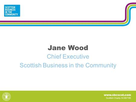 Www.sbcscot.com Scottish Charity SC007195 Jane Wood Chief Executive Scottish Business in the Community.