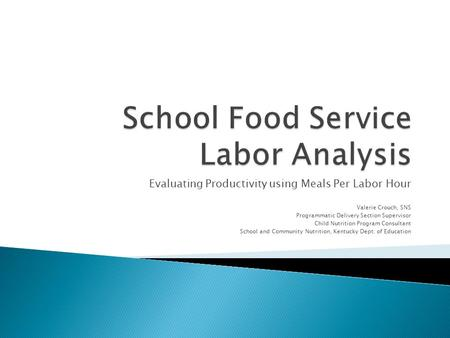 Evaluating Productivity using Meals Per Labor Hour Valerie Crouch, SNS Programmatic Delivery Section Supervisor Child Nutrition Program Consultant School.