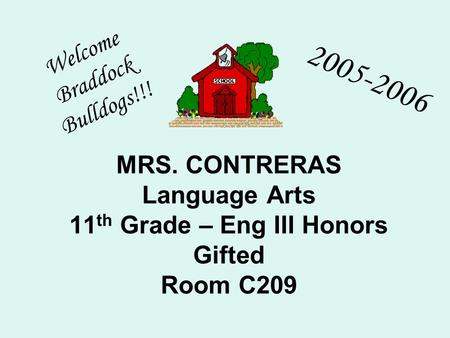 MRS. CONTRERAS Language Arts 11 th Grade – Eng III Honors Gifted Room C209 Welcome Braddock Bulldogs!!! 2005-2006.