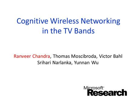 Cognitive Wireless Networking in the TV Bands Ranveer Chandra, Thomas Moscibroda, Victor Bahl Srihari Narlanka, Yunnan Wu.