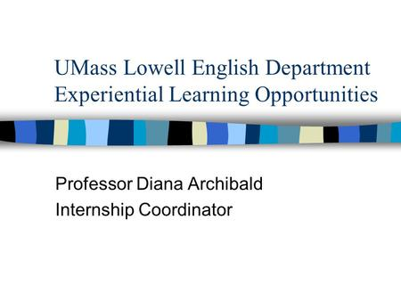 UMass Lowell English Department Experiential Learning Opportunities Professor Diana Archibald Internship Coordinator.