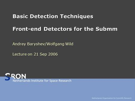 Basic Detection Techniques Front-end Detectors for the Submm Andrey Baryshev/Wolfgang Wild Lecture on 21 Sep 2006.