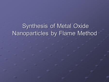 Synthesis of Metal Oxide Nanoparticles by Flame Method Synthesis of Metal Oxide Nanoparticles by Flame Method.