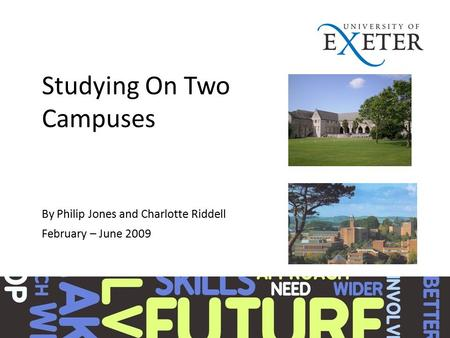 Studying On Two Campuses By Philip Jones and Charlotte Riddell February – June 2009.