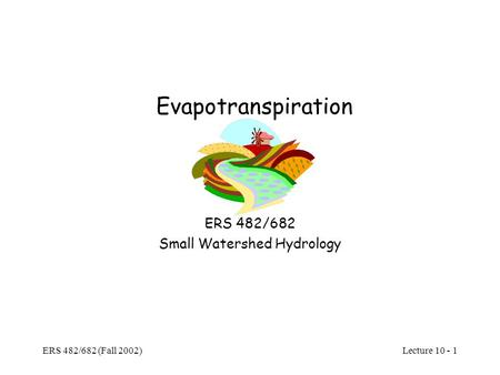 Lecture 10 - 1 ERS 482/682 (Fall 2002) Evapotranspiration ERS 482/682 Small Watershed Hydrology.