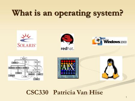 1 What is an operating system? CSC330Patricia Van Hise.