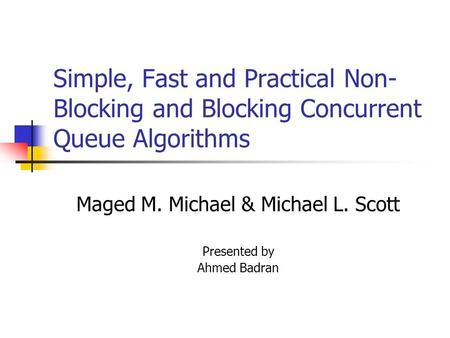 Simple, Fast and Practical Non- Blocking and Blocking Concurrent Queue Algorithms Maged M. Michael & Michael L. Scott Presented by Ahmed Badran.