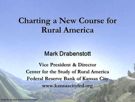 Charting a New Course for Rural America Mark Drabenstott Vice President & Director Center for the Study of Rural America Federal Reserve Bank of Kansas.