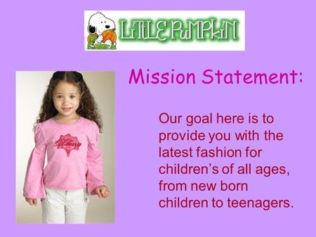 Mission Statement: Our goal here is to provide you with the latest fashion for children's of all ages, from new born children to teenagers.
