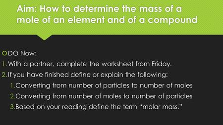 Aim: How to determine the mass of a mole of an element <strong>and</strong> of a <strong>compound</strong>  DO Now: 1.With a partner, complete the <strong>worksheet</strong> from Friday. 2.If you have.